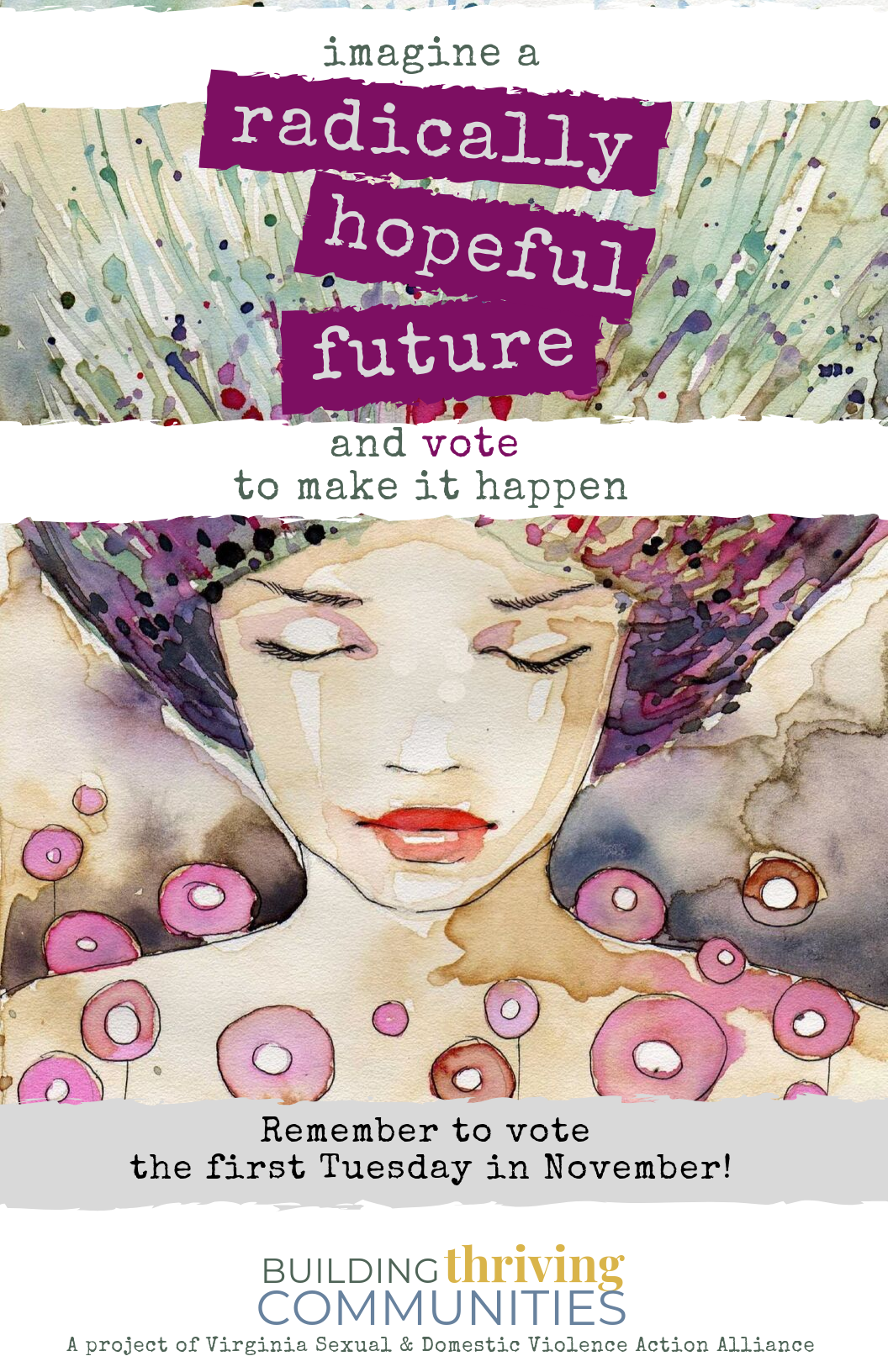"The background is a watercolor image of a woman's face with her eyes closed. In the foreground is text that says, ""imagine a radically hopeful future and vote to make it happen. Remember to vote the first Tuesday in November!"" with stylized text ""Building Thriving Communities: a project of the Virginia Sexual and Domestic Violence Action Alliance."""
